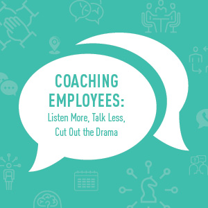 Coaching Employees: Listen More, Talk Less, Cut Out the Drama